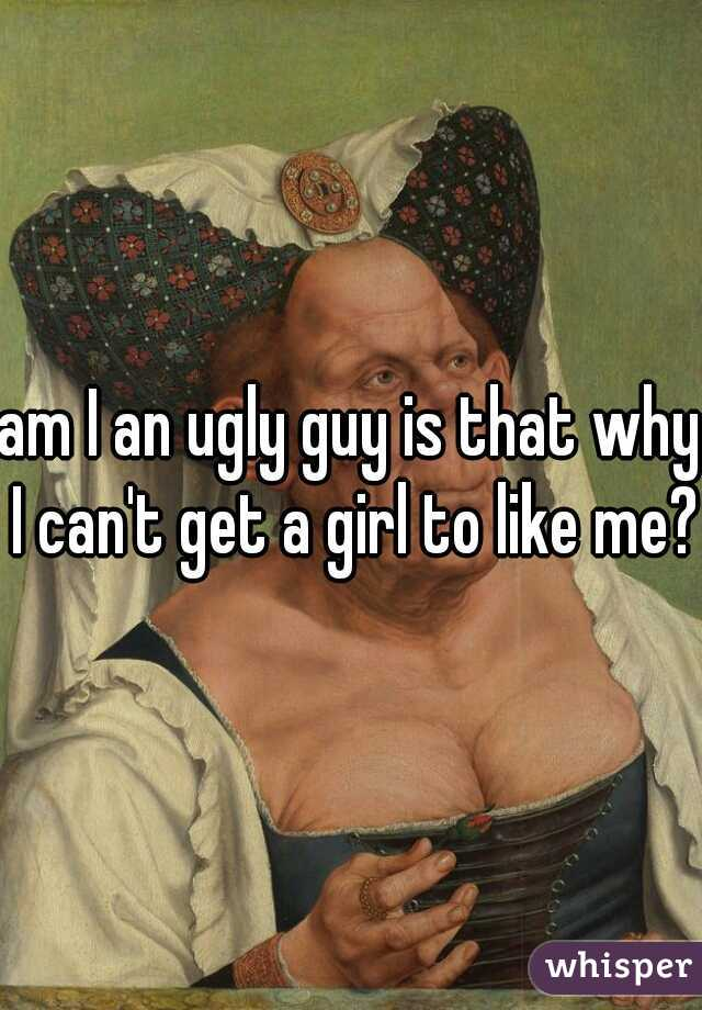 am I an ugly guy is that why I can't get a girl to like me?