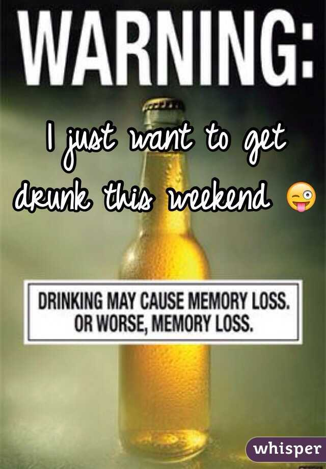 I just want to get drunk this weekend 😜