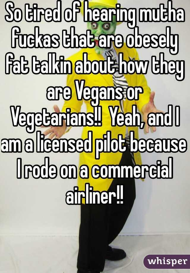 So tired of hearing mutha fuckas that are obesely fat talkin about how they are Vegans or Vegetarians!!  Yeah, and I am a licensed pilot because I rode on a commercial airliner!!