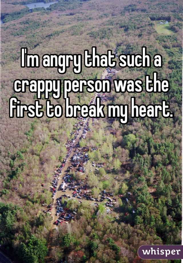 I'm angry that such a crappy person was the first to break my heart.