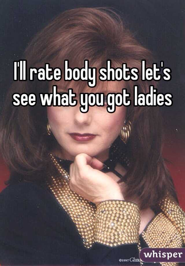 I'll rate body shots let's see what you got ladies