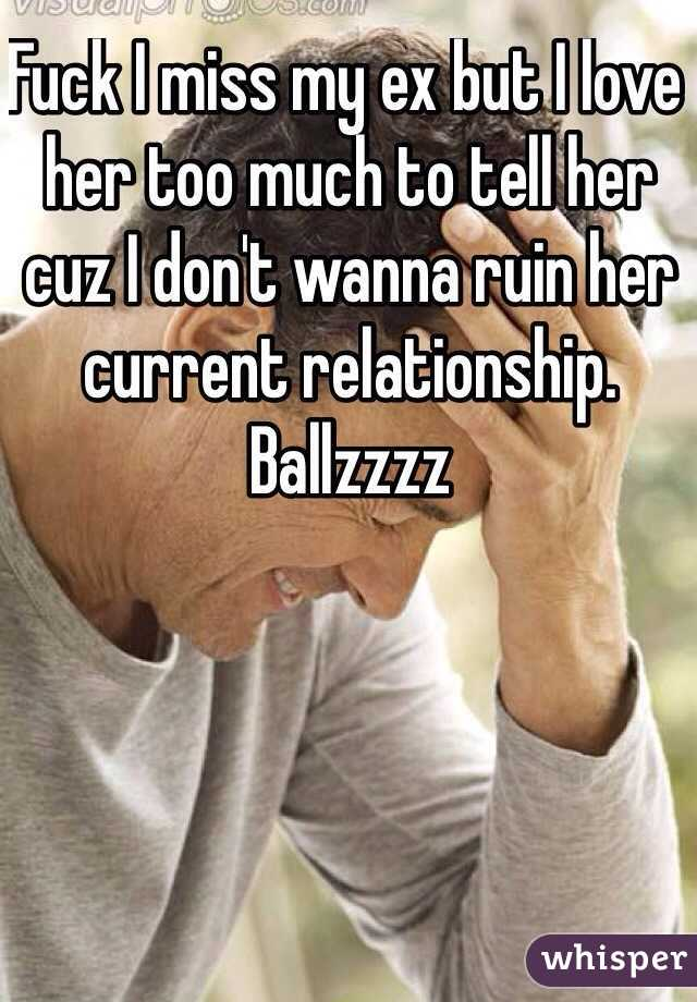 Fuck I miss my ex but I love her too much to tell her cuz I don't wanna ruin her current relationship. Ballzzzz