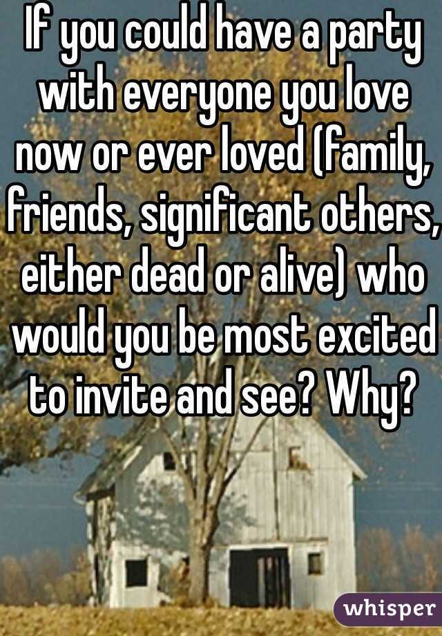 If you could have a party with everyone you love now or ever loved (family, friends, significant others, either dead or alive) who would you be most excited to invite and see? Why?