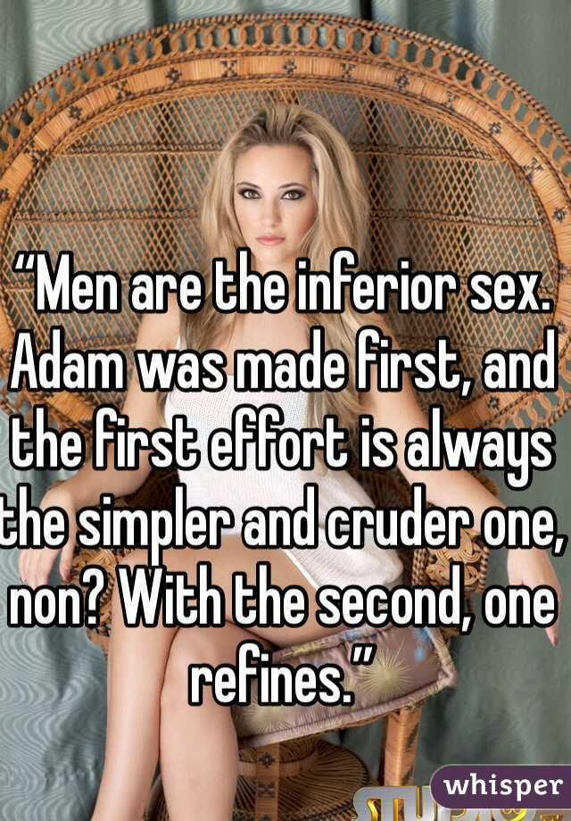 """""""Men are the inferior sex. Adam was made first, and the first effort is always the simpler and cruder one, non? With the second, one refines."""""""