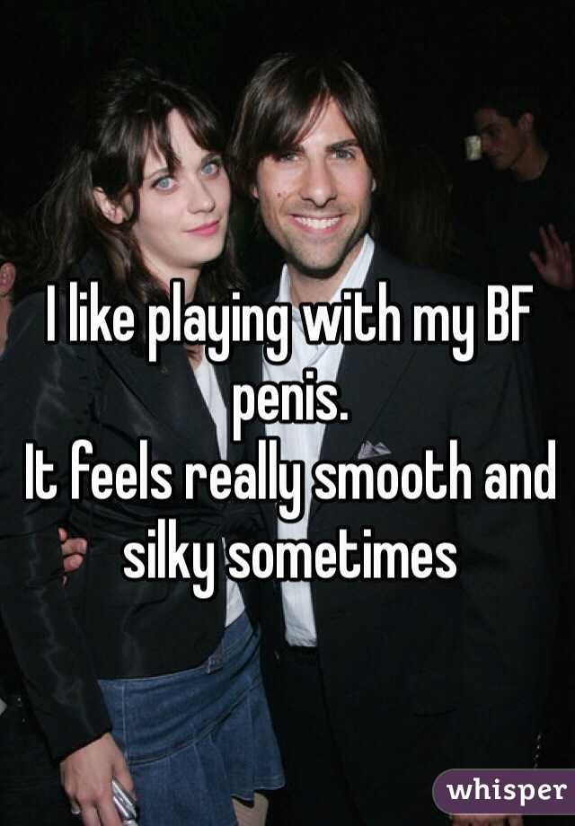I like playing with my BF penis. It feels really smooth and silky sometimes