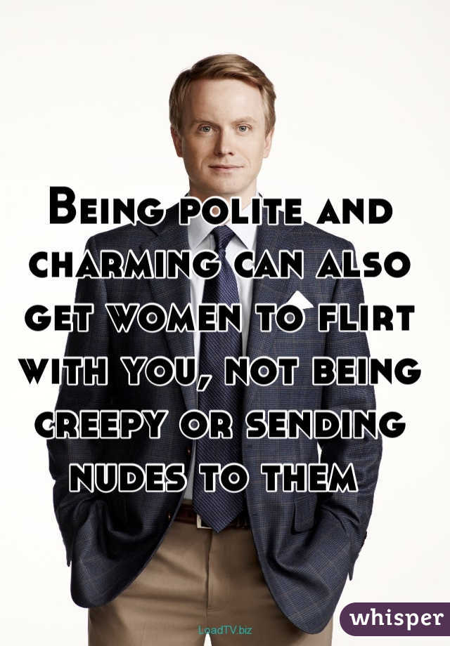 Being polite and charming can also get women to flirt with you, not being creepy or sending nudes to them