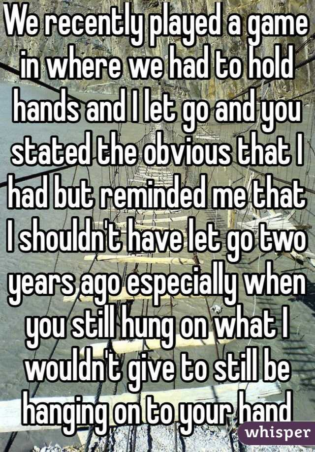 We recently played a game in where we had to hold hands and I let go and you stated the obvious that I had but reminded me that I shouldn't have let go two years ago especially when you still hung on what I wouldn't give to still be hanging on to your hand
