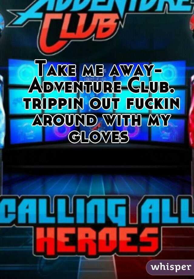 Take me away- Adventure Club. trippin out fuckin around with my gloves