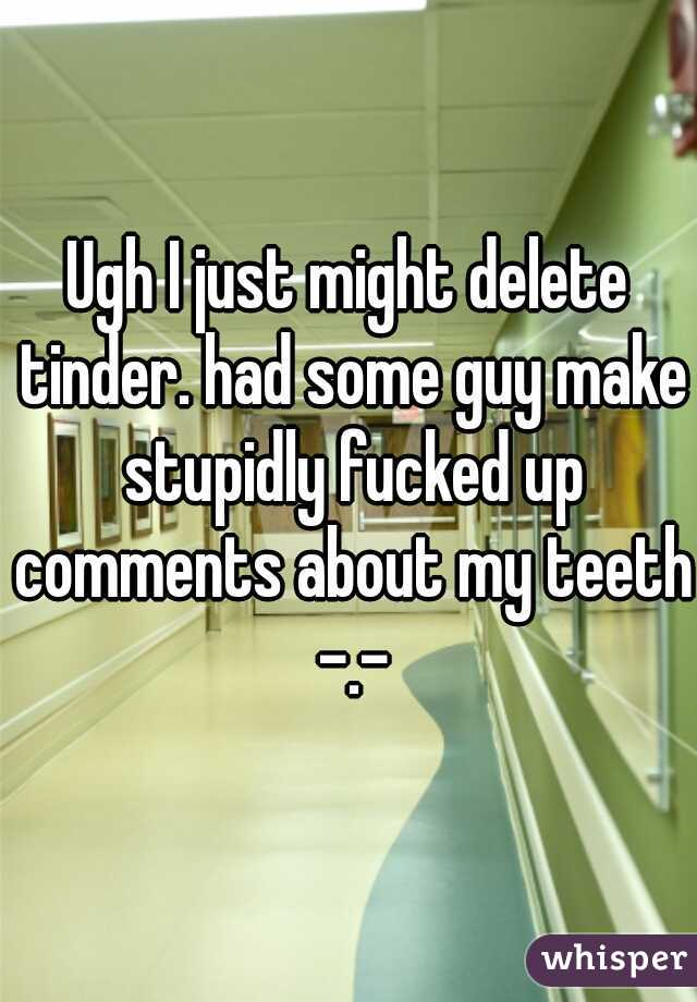 Ugh I just might delete tinder. had some guy make stupidly fucked up comments about my teeth -.-