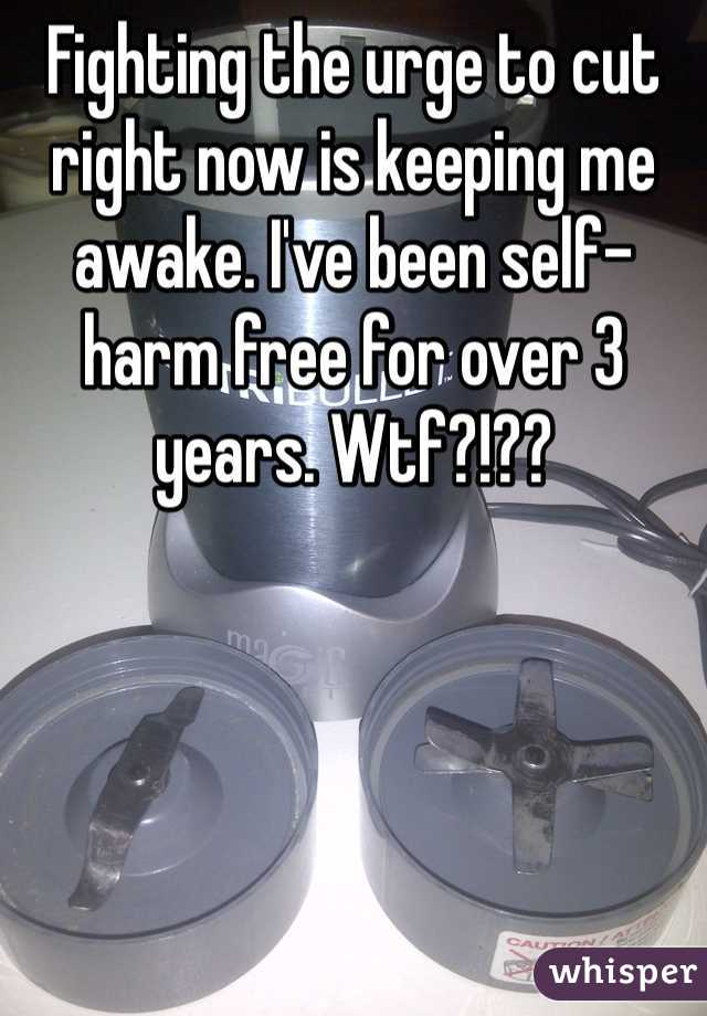 Fighting the urge to cut right now is keeping me awake. I've been self-harm free for over 3 years. Wtf?!??