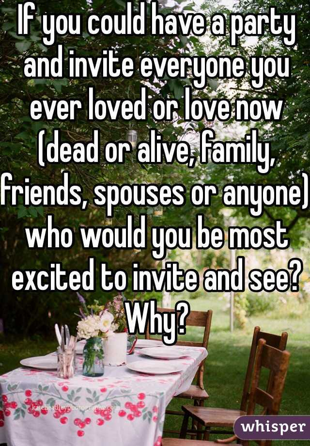 If you could have a party and invite everyone you ever loved or love now (dead or alive, family, friends, spouses or anyone) who would you be most excited to invite and see? Why?