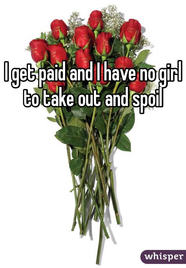 I get paid and I have no girl to take out and spoil
