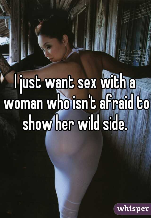 I just want sex with a woman who isn't afraid to show her wild side.