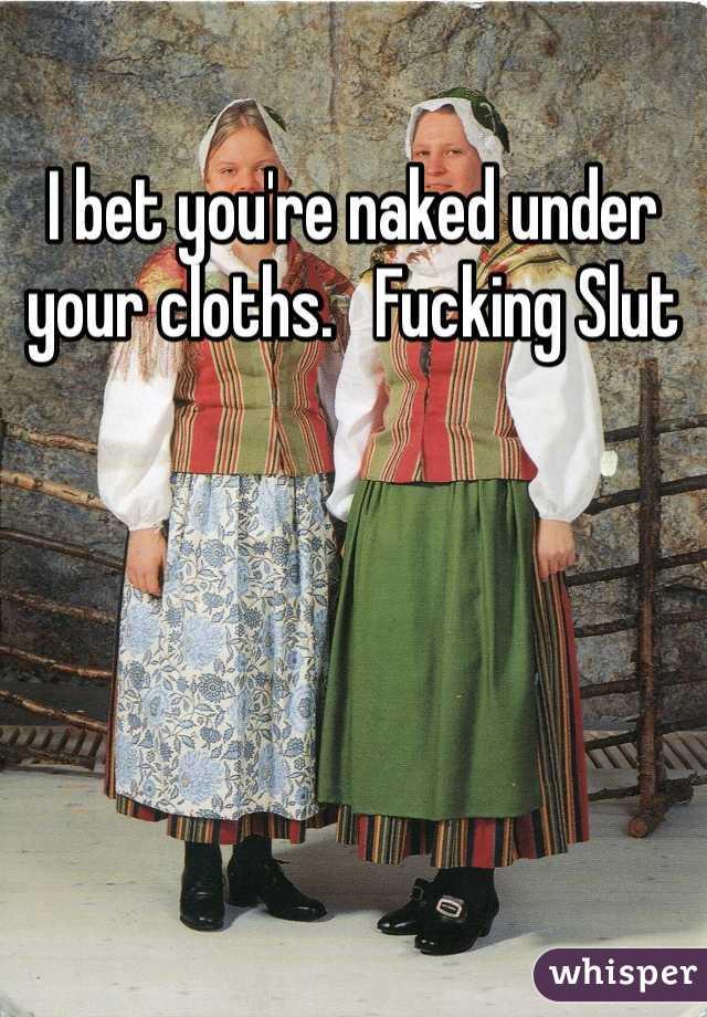 I bet you're naked under your cloths.   Fucking Slut