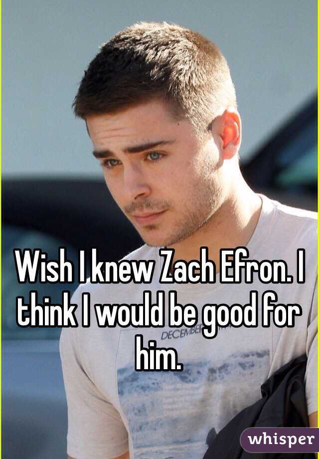 Wish I knew Zach Efron. I think I would be good for him.