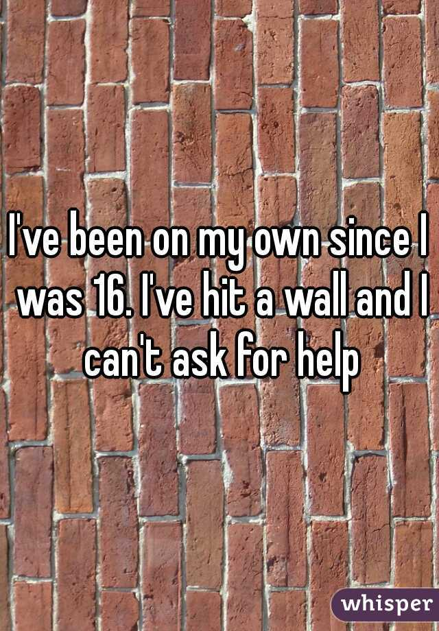 I've been on my own since I was 16. I've hit a wall and I can't ask for help