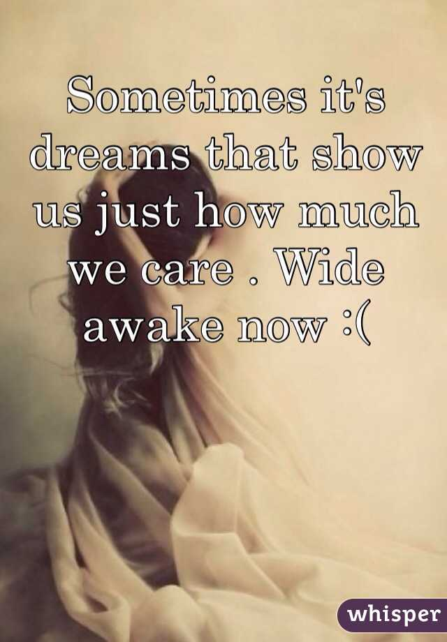 Sometimes it's dreams that show us just how much we care . Wide awake now :(