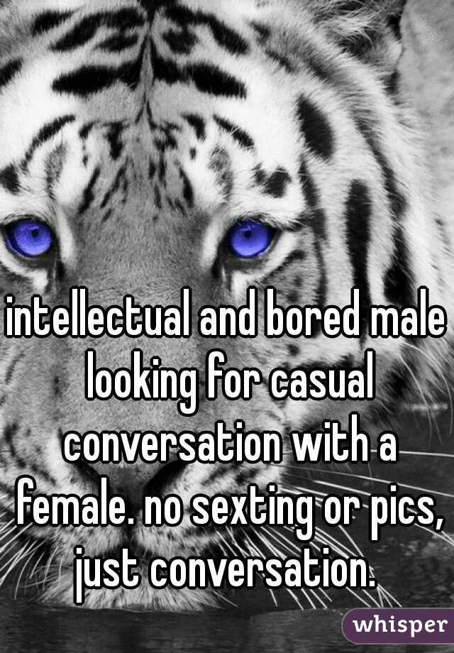 intellectual and bored male looking for casual conversation with a female. no sexting or pics, just conversation.
