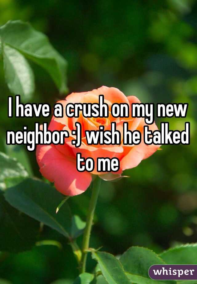I have a crush on my new neighbor :) wish he talked to me