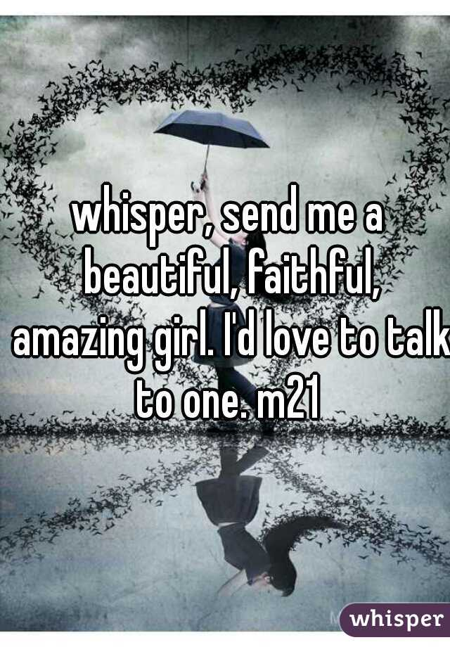 whisper, send me a beautiful, faithful, amazing girl. I'd love to talk to one. m21
