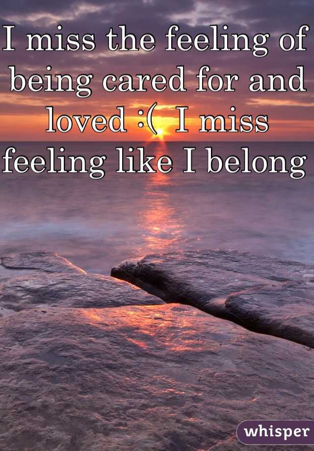 I miss the feeling of being cared for and loved :(  I miss feeling like I belong