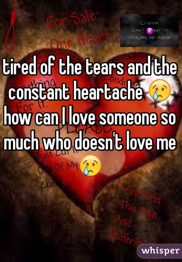 tired of the tears and the constant heartache 😢 how can I love someone so much who doesn't love me 😢
