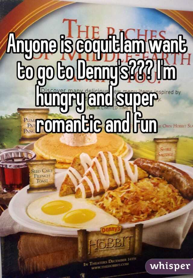 Anyone is coquitlam want to go to Denny's??? I'm hungry and super romantic and fun