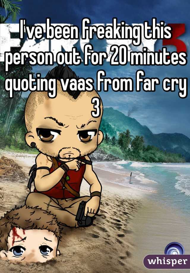 I've been freaking this person out for 20 minutes quoting vaas from far cry 3