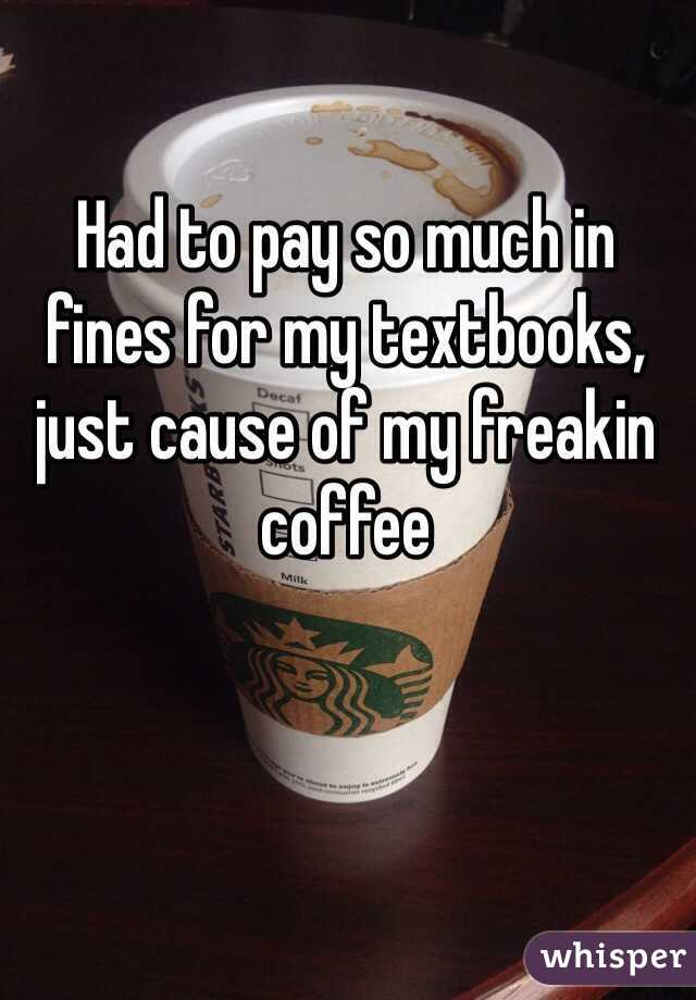 Had to pay so much in fines for my textbooks, just cause of my freakin coffee