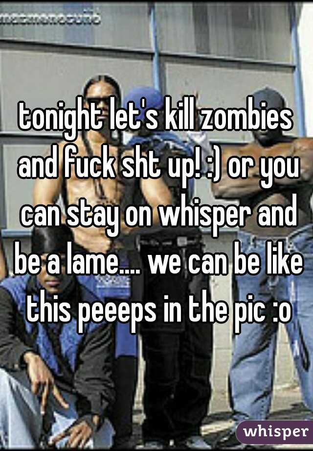 tonight let's kill zombies and fuck sht up! :) or you can stay on whisper and be a lame.... we can be like this peeeps in the pic :o