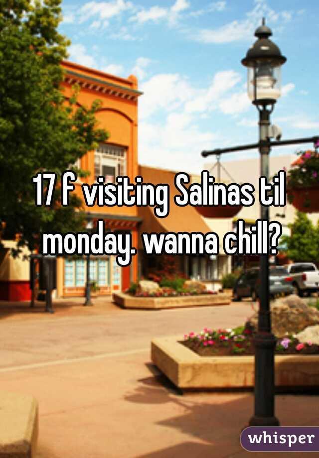 17 f visiting Salinas til monday. wanna chill?