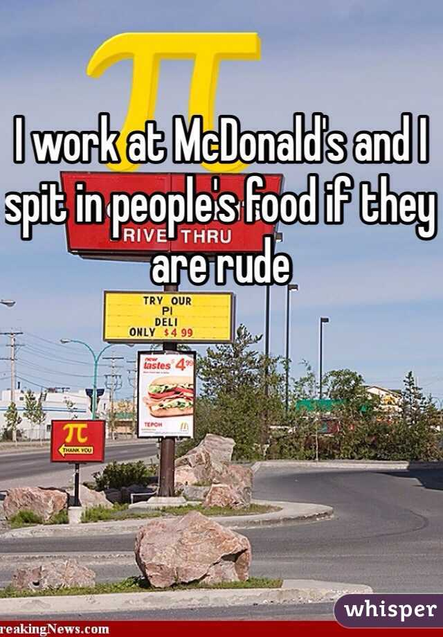 I work at McDonald's and I spit in people's food if they are rude