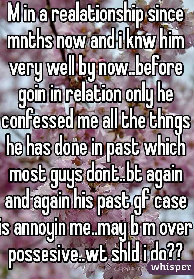 M in a realationship since mnths now and i knw him very well by now..before goin in relation only he confessed me all the thngs he has done in past which most guys dont..bt again and again his past gf case is annoyin me..may b m over possesive..wt shld i do??