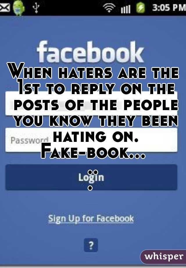 When haters are the 1st to reply on the posts of the people you know they been hating on.  Fake-book......
