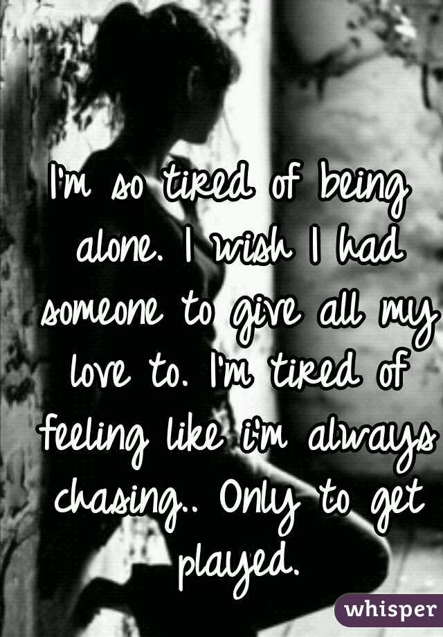I'm so tired of being alone. I wish I had someone to give all my love to. I'm tired of feeling like i'm always chasing.. Only to get played.