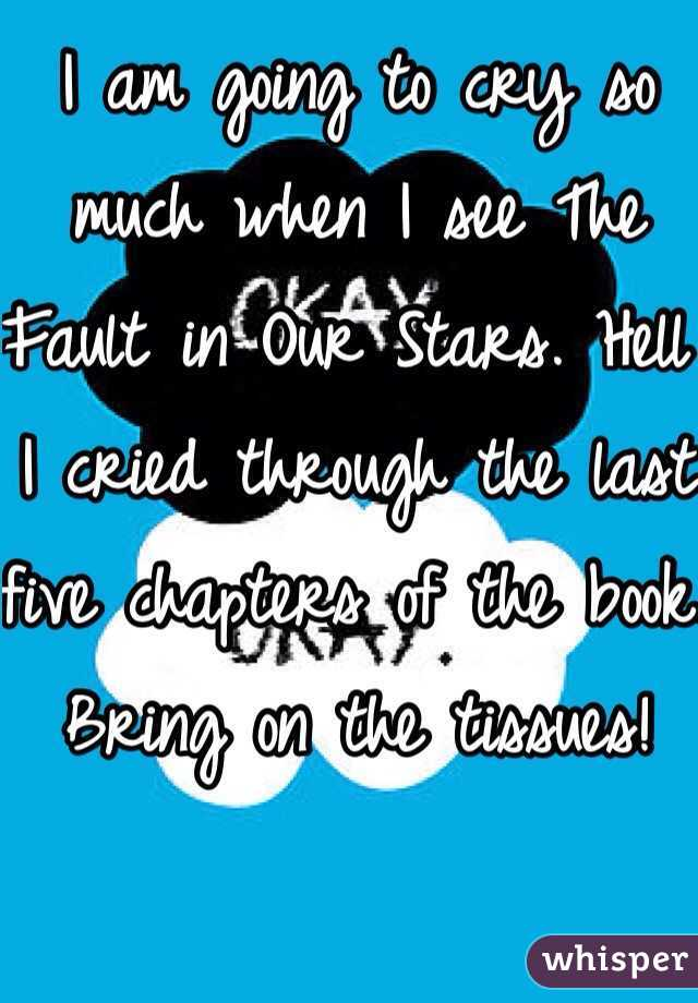 I am going to cry so much when I see The Fault in Our Stars. Hell I cried through the last five chapters of the book. Bring on the tissues!