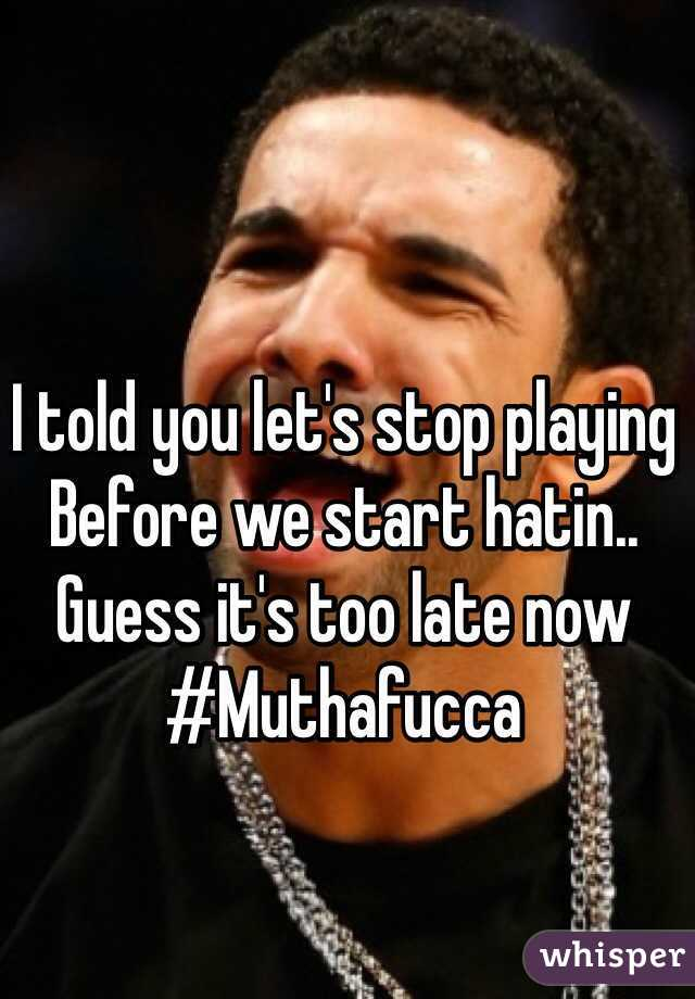 I told you let's stop playing  Before we start hatin.. Guess it's too late now #Muthafucca
