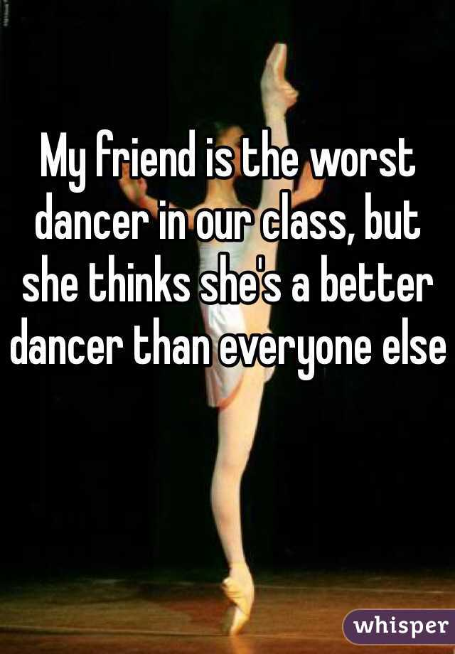 My friend is the worst dancer in our class, but she thinks she's a better dancer than everyone else