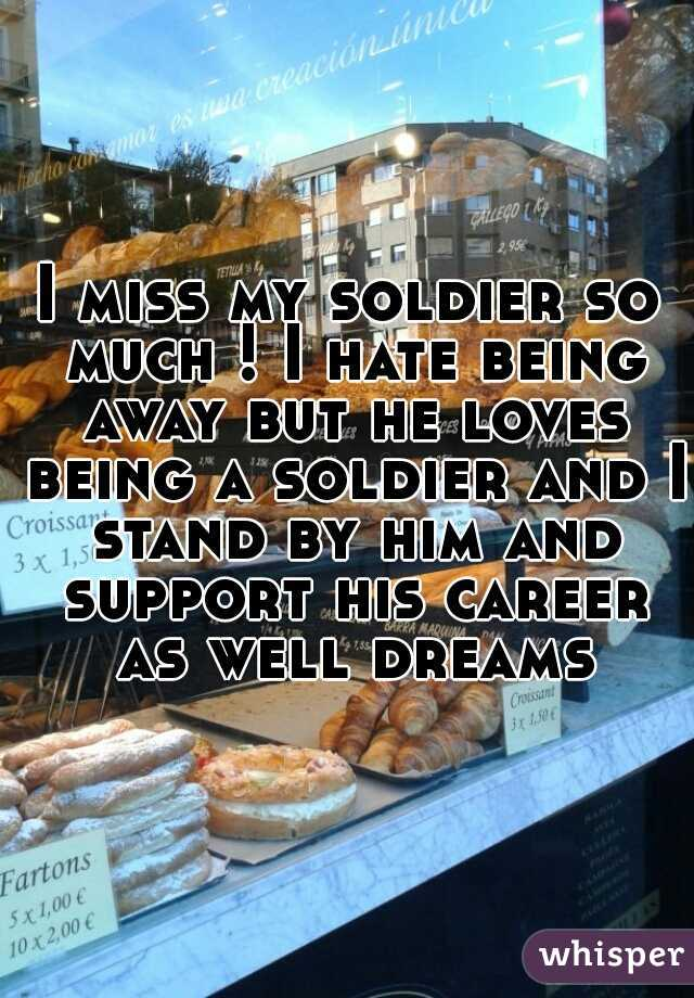 I miss my soldier so much ! I hate being away but he loves being a soldier and I stand by him and support his career as well dreams