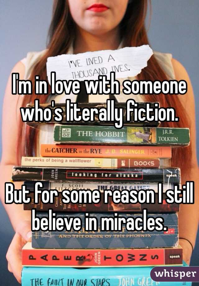 I'm in love with someone who's literally fiction.   But for some reason I still believe in miracles.
