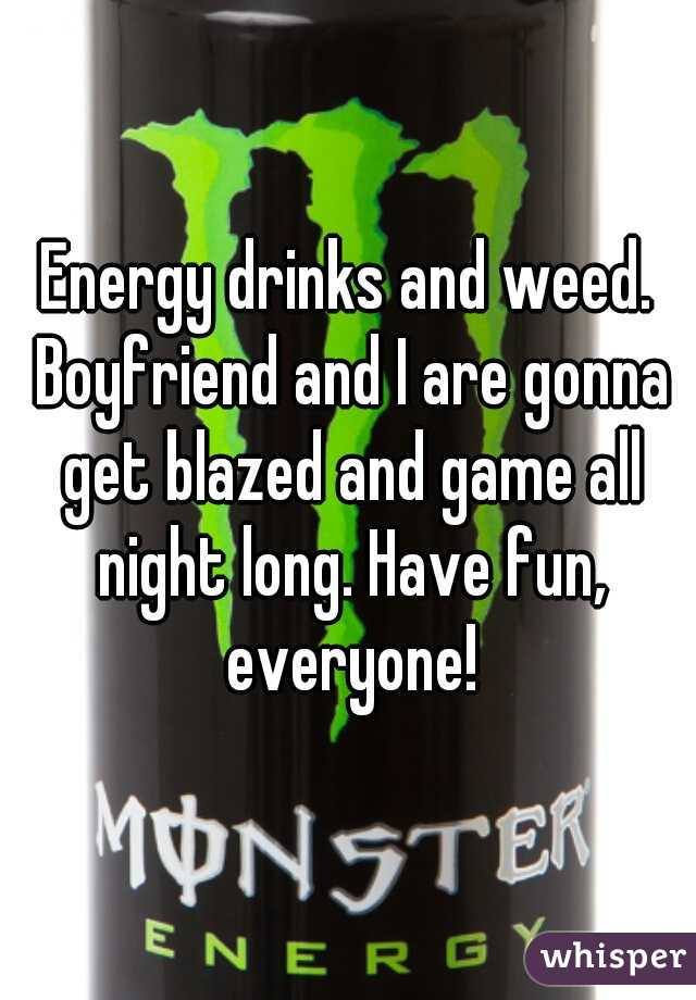Energy drinks and weed. Boyfriend and I are gonna get blazed and game all night long. Have fun, everyone!