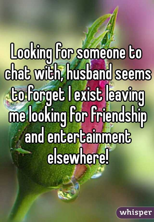 Looking for someone to chat with, husband seems to forget I exist leaving me looking for friendship and entertainment elsewhere!