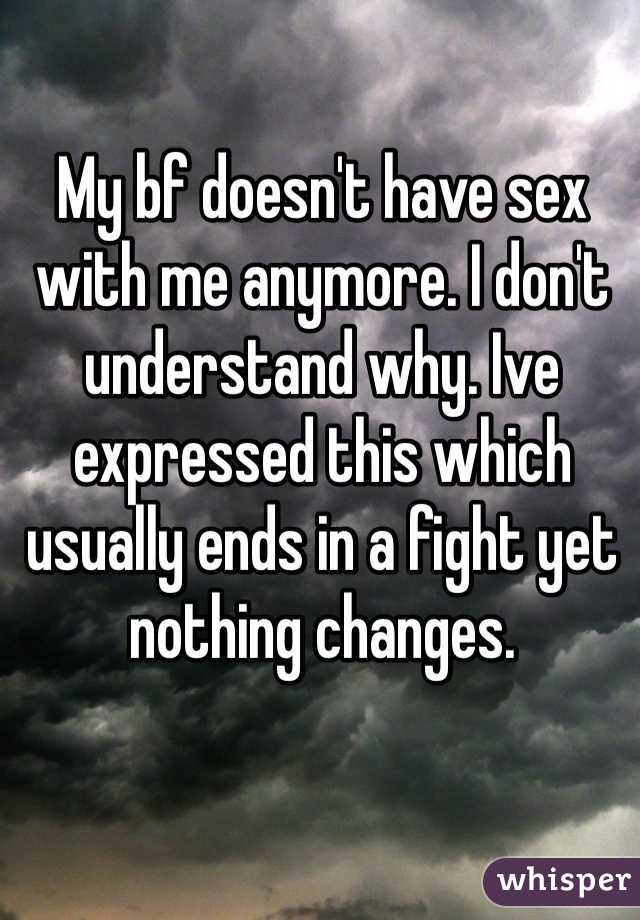 My bf doesn't have sex with me anymore. I don't understand why. Ive expressed this which usually ends in a fight yet nothing changes.
