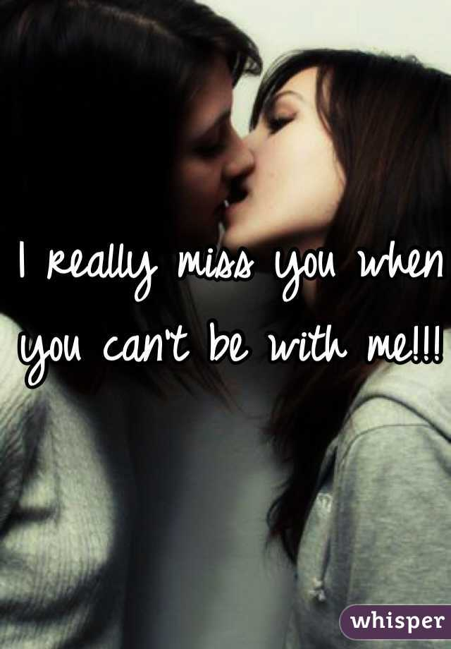 I really miss you when you can't be with me!!!