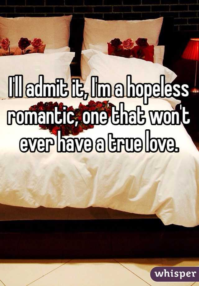 I'll admit it, I'm a hopeless romantic, one that won't ever have a true love.