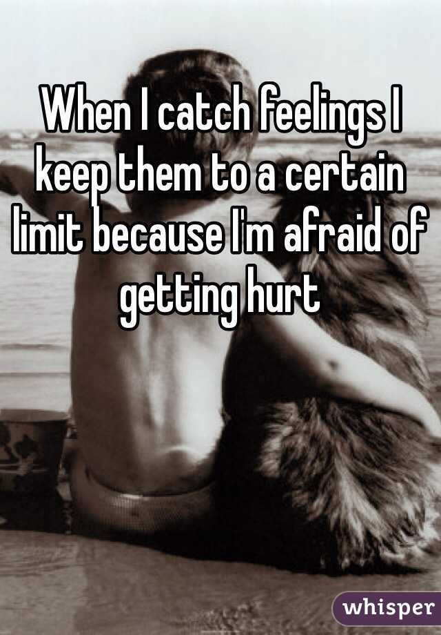 When I catch feelings I keep them to a certain limit because I'm afraid of getting hurt