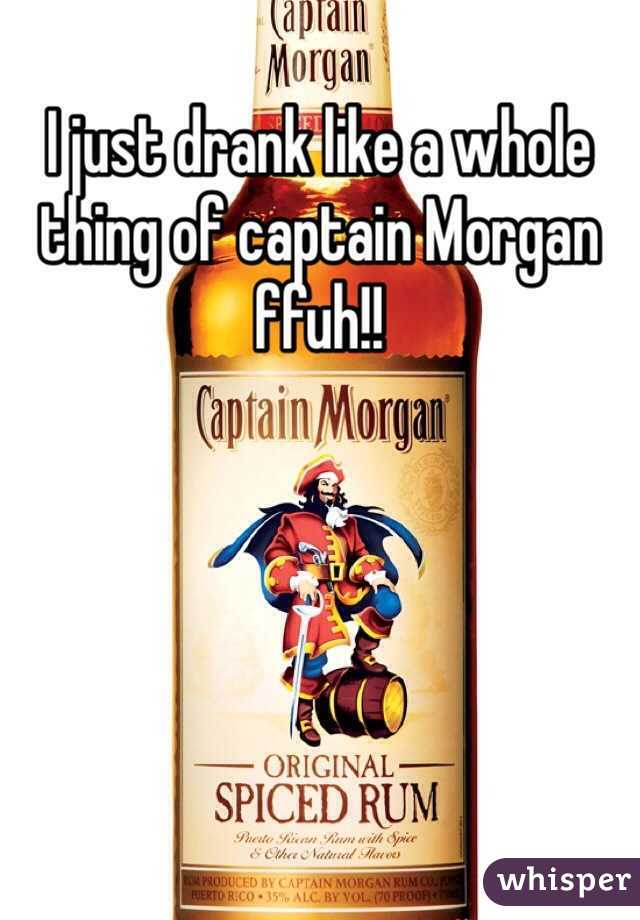I just drank like a whole thing of captain Morgan ffuh!!