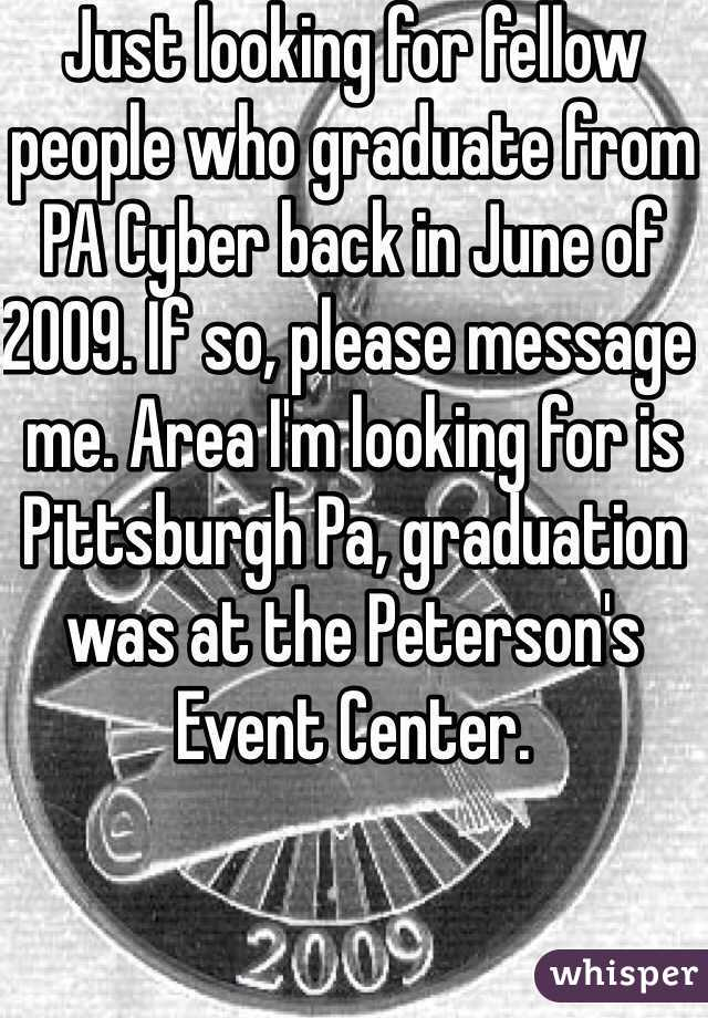 Just looking for fellow people who graduate from PA Cyber back in June of 2009. If so, please message me. Area I'm looking for is Pittsburgh Pa, graduation was at the Peterson's Event Center.