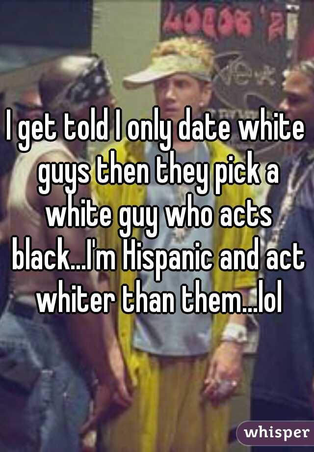 I get told I only date white guys then they pick a white guy who acts black...I'm Hispanic and act whiter than them...lol