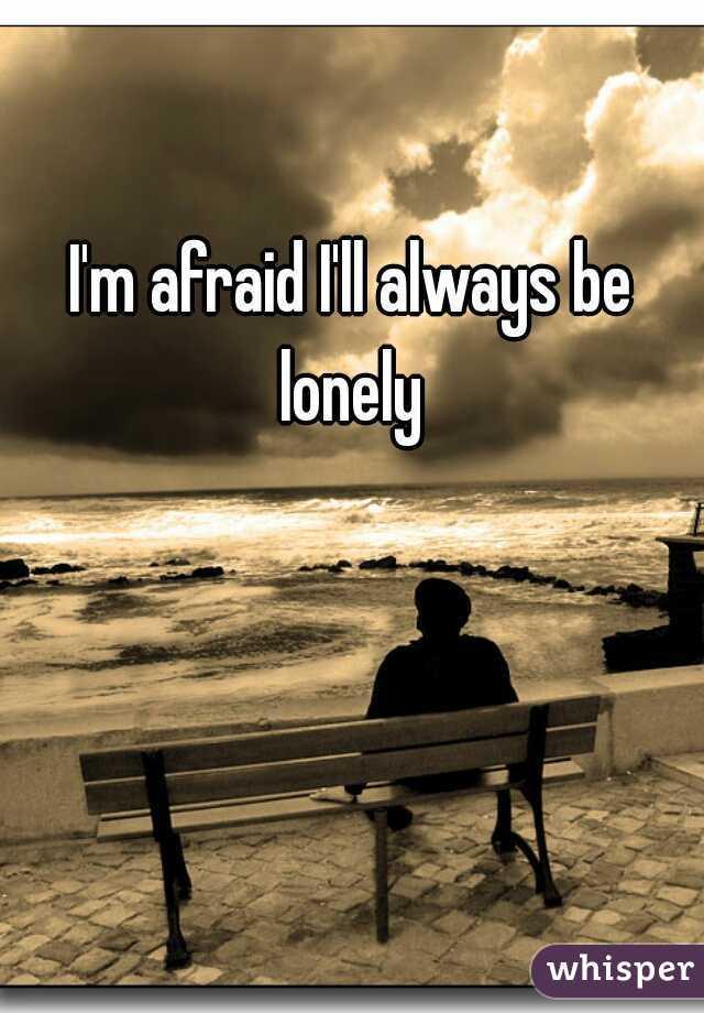 I'm afraid I'll always be lonely